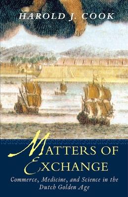Matters of Exchange: Commerce, Medicine, and Science in the Dutch Golden Age - Cook, Harold J, Professor