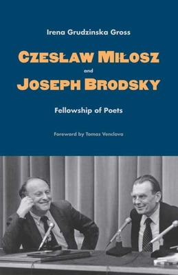 Czeslaw Milosz and Joseph Brodsky: Fellowship of Poets - Gross, Irena Grudzinska, Professor, and Venclova, Tomas (Foreword by)