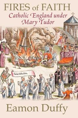 Fires of Faith: Catholic England Under Mary Tudor - Duffy, Eamon, Dr.
