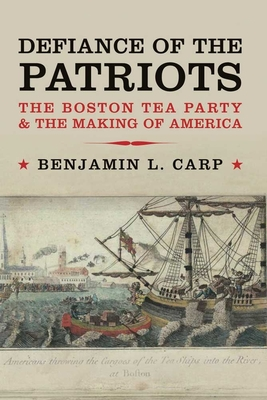 Defiance of the Patriots: The Boston Tea Party and the Making of America - Carp, Benjamin L.