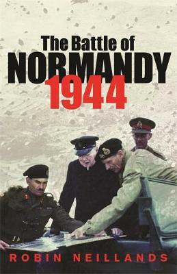 The Battle of Normandy 1944 - Neillands, Robin