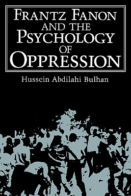 Frantz Fanon and the Psychology of Oppression - Bulhan, Hussein Abdilahi