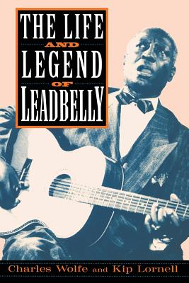 The Life and Legend of Leadbelly - Wolfe, Charles K, and Wolfe/Lornell, and Lornell, Kip
