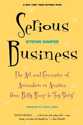 Serious Business: The Art and Commerce of Animation in America from Betty Boop to Toy Story - Kanfer, Stefan, and Jones, Chuck (Foreword by)