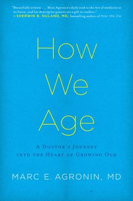 How We Age: A Doctor's Journey Into the Heart of Growing Old - Agronin, Marc E, MD