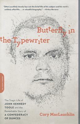 Butterfly in the Typewriter: The Tragic Life of John Kennedy Toole and the Remarkable Story of a Confederacy of Dunces - Maclauchlin, Cory