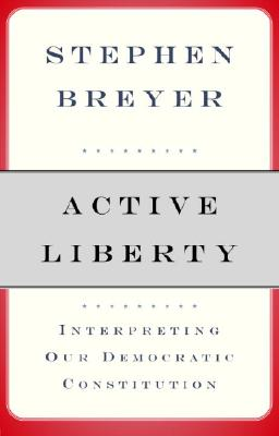 Active Liberty: Interpreting Our Democratic Constitution - Breyer, Stephen G