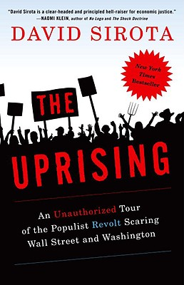 The Uprising: An Unauthorized Tour of the Populist Revolt Scaring Wall Street and Washington - Sirota, David