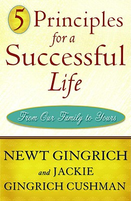 5 Principles for a Successful Life: From Our Family to Yours - Gingrich, Newt, Dr., and Gingrich-Cushman, Jackie
