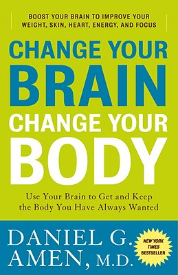Change Your Brain, Change Your Body: Use Your Brain to Get and Keep the Body You Have Always Wanted - Amen, Daniel G, Dr., MD