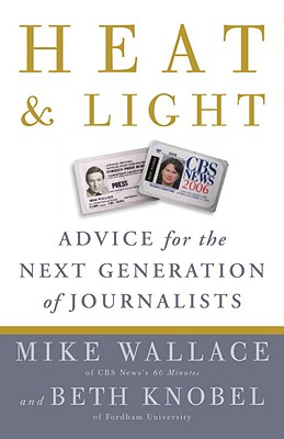 Heat and Light: Advice for the Next Generation of Journalists - Wallace, Mike, Professor, and Knobel, Beth
