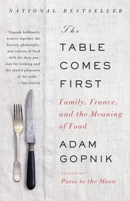 The Table Comes First: Family, France, and the Meaning of Food - Gopnik, Adam