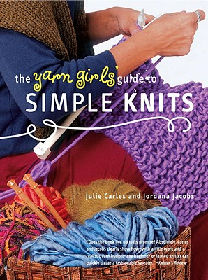 The Yarn Girls' Guide to Simple Knits - Carles, Julie, and Jacobs, Jordana, and Handelman, Dorothy (Photographer), and Hotchkiss, Cappy (Photographer)