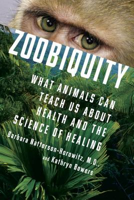Zoobiquity: What Animals Can Teach Us about Health and the Science of Healing - Natterson-Horowitz, Barbara, and Bowers, Kathryn