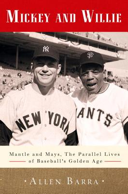 Mickey and Willie: Mantle and Mays, the Parallel Lives of Baseball's Golden Age - Barra, Allen