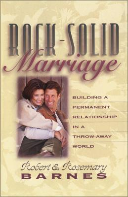 Rock-Solid Marriage: Building a Permanent Relationship in a Throw-Away World - Barnes, Robert, and Barnes, Rosemary J, and Barnes, Bob