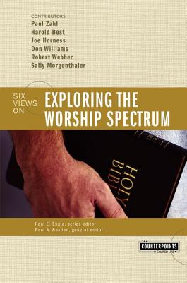 Exploring the Worship Spectrum: 6 Views - Basden, Paul (Editor), and Gundry, Stanley N (Editor), and Best, Harold (Contributions by)