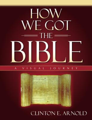 How We Got the Bible: A Visual Journey - Arnold, Clinton E, PH.D.