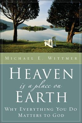 Heaven Is a Place on Earth: Why Everything You Do Matters to God - Wittmer, Michael Eugene
