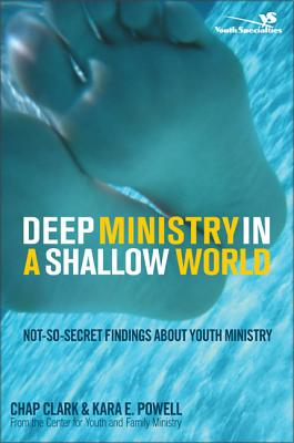 Deep Ministry in a Shallow World: Not-So-Secret Findings about Youth Ministry - Clark, Chap, and Powell, Kara, Ph.D.