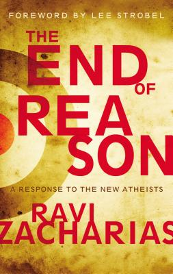 The End of Reason: A Response to the New Atheists - Zacharias, Ravi K, and Strobel, Lee (Foreword by)