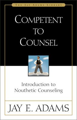 Competent to Counsel: Introduction to Nouthetic Counseling - Adams, Jay, and Smith, Michael, Bpharm, Mrpharms, ND (Editor)