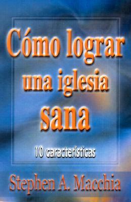 Como Lograr Una Iglesia Sana: 10 Characteristics - Macchia, Stephen A, and de Soto, Sonia (Translated by), and Robinson, Haddon W (Preface by)