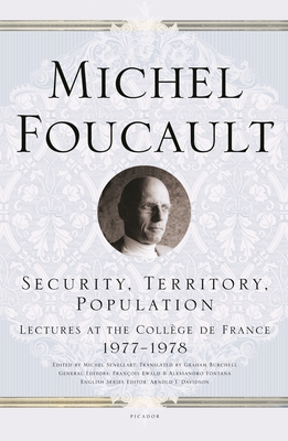 Security, Territory, Population: Lectures at the College de France 1977-1978 - Foucault, Michel, and Senellart, Michel (Editor), and Ewald, Francois (Editor)