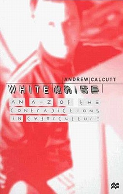 White Noise: An A-Z of the Contradictions in Cyberculture - Calcutt, Andrew