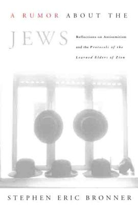 "A Rumor about the Jews: Reflections on Antisemitism and ""The Protocols of the Learned Elders of Zion"" - Bronner, Stephen Eric, Professor"