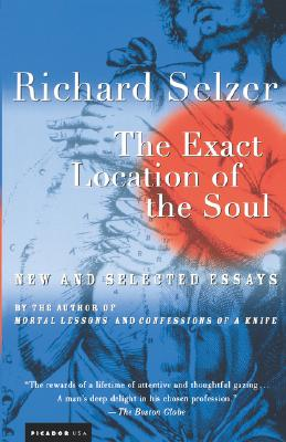 The Exact Location of the Soul: New and Selected Essays - Selzer, Richard, MD