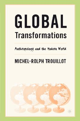 Global Transformations: Anthropology and the Modern World - Trouillot, Michel-Rolph