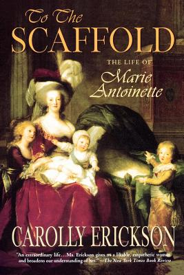 To the Scaffold: The Life of Marie Antoinette - Erickson, Carolly, PhD