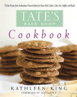 Tate's Bake Shop Cookbook: The Best Recipes from Southampton's Favorite Bakery for Homestyle Cookies, Cakes, Pies, Muffins, and Breads - King, Kathleen P, and Garten, Ina (Foreword by)