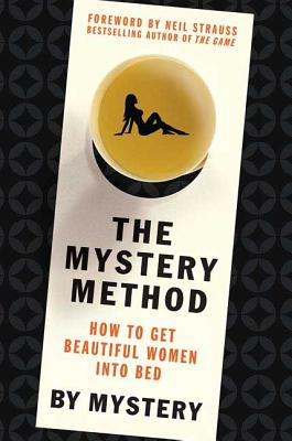 The Mystery Method: How to Get Beautiful Women Into Bed - Mystery, and Odom, Chris, and Strauss, Neil (Foreword by)