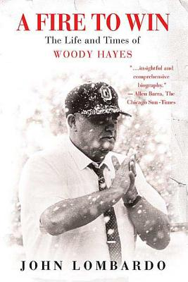 A Fire to Win: The Life and Times of Woody Hayes - Lombardo, John
