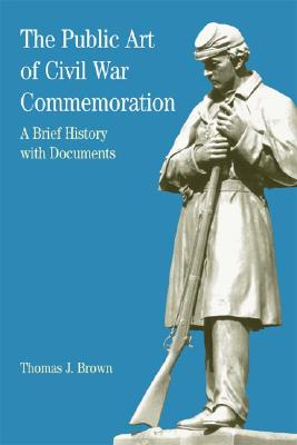 The Public Art of Civil War Commemoration: A Brief History with Documents - Brown, Thomas J, and Davis, Natalie Zemon (Editor), and May, Ernest R (Editor)