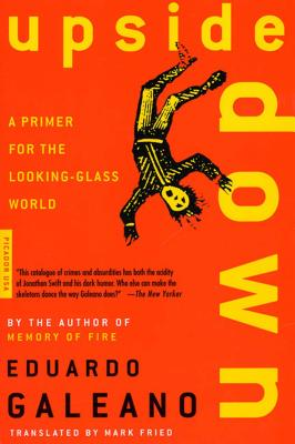 Upside Down: A Primer for the Looking-Glass World - Galeano, Eduardo, and Fried, Mark (Translated by)