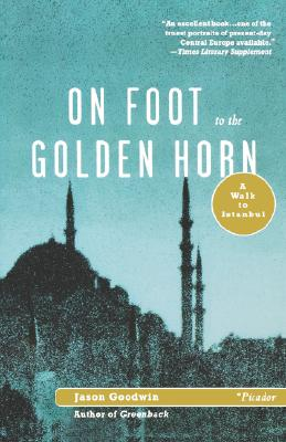 On Foot to the Golden Horn: A Walk to Istanbul - Goodwin, Jason