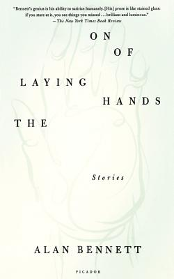 The Laying on of Hands: Stories - Bennett, Alan