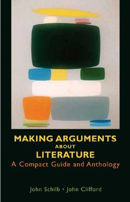 Making Arguments about Literature: A Compact Guide and Anthology - Schilb, John, and Clifford, John