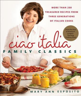 Ciao Italia Family Classics: More Than 200 Treasured Recipes from Three Generations of Italian Cooks - Esposito, Mary Ann