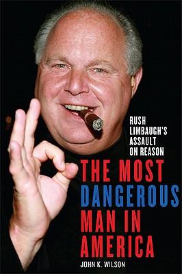 The Most Dangerous Man in America: Rush Limbaugh's Assault on Reason - Wilson, John K