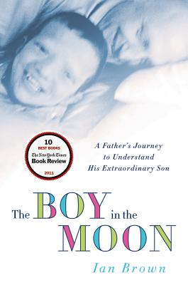 The Boy in the Moon: A Father's Journey to Understand His Extraordinary Son - Brown, Ian
