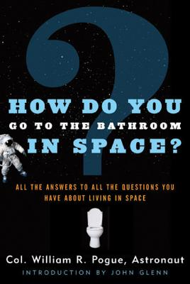 How Do You Go to the Bathroom in Space? - Pogue, William R, and Glenn, John (Introduction by)