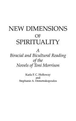 New Dimensions of Spirituality: A Bi-Racial and Bi-Cultural Reading of the Novels of Toni Morrison - Holloway, Karla F C, and Demetrakopoulos, Stephanie