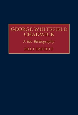 George Whitefield Chadwick: A Bio-Bibliography - Faucett, Bill F