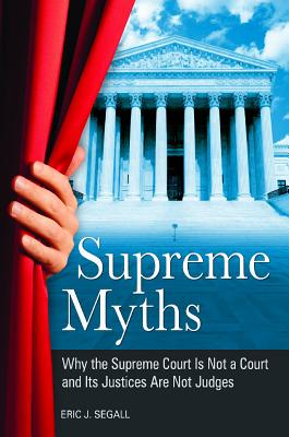 Supreme Myths: Why the Supreme Court Is Not a Court and Its Justices Are Not Judges - Segall, Eric J