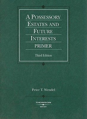 A Possessory Estates and Future Interests Primer - Wendel, Peter T
