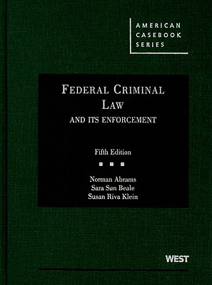 Federal Criminal Law and Its Enforcement - Abrams, Norman, and Beale, Sara Sun, and Klein, Susan Riva